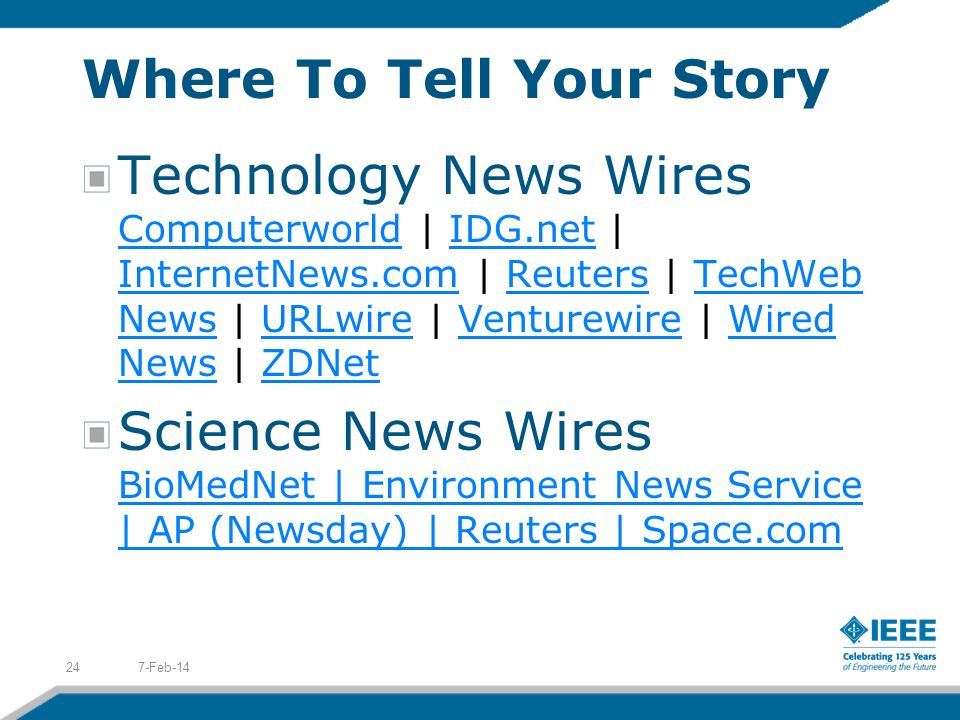 Where To Tell Your Story Technology News Wires Computerworld | IDG.net | InternetNews.com | Reuters | TechWeb News | URLwire | Venturewire | Wired News | ZDNet ComputerworldIDG.net InternetNews.comReutersTechWeb NewsURLwireVenturewireWired NewsZDNet Science News Wires BioMedNet | Environment News Service | AP (Newsday) | Reuters | Space.com BioMedNet | Environment News Service | AP (Newsday) | Reuters | Space.com 7-Feb-1424