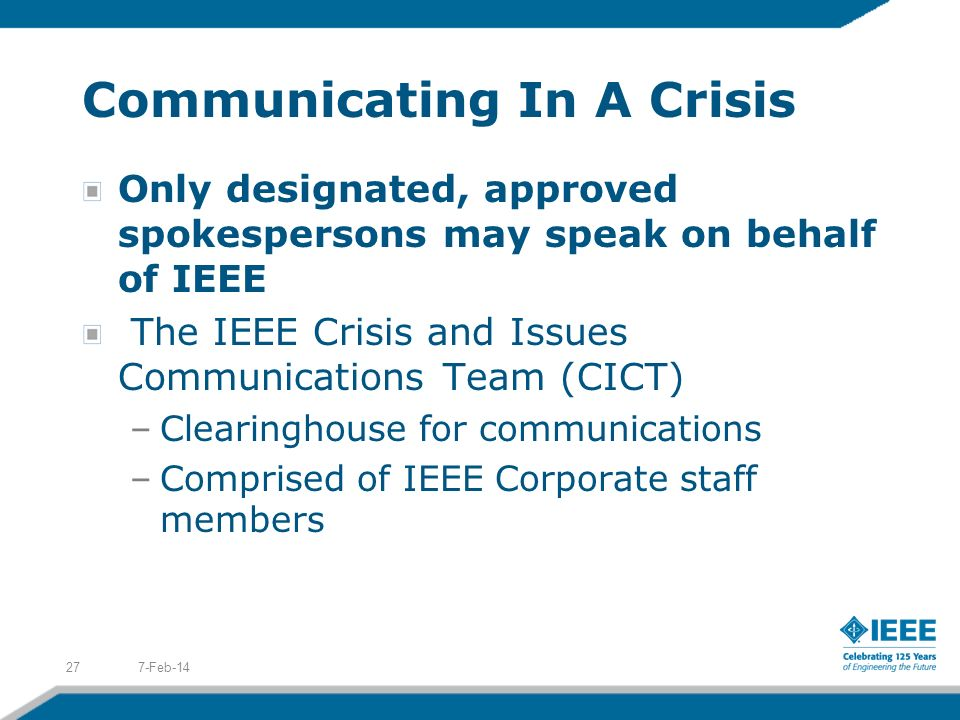 Communicating In A Crisis Only designated, approved spokespersons may speak on behalf of IEEE The IEEE Crisis and Issues Communications Team (CICT) –Clearinghouse for communications –Comprised of IEEE Corporate staff members 7-Feb-1427