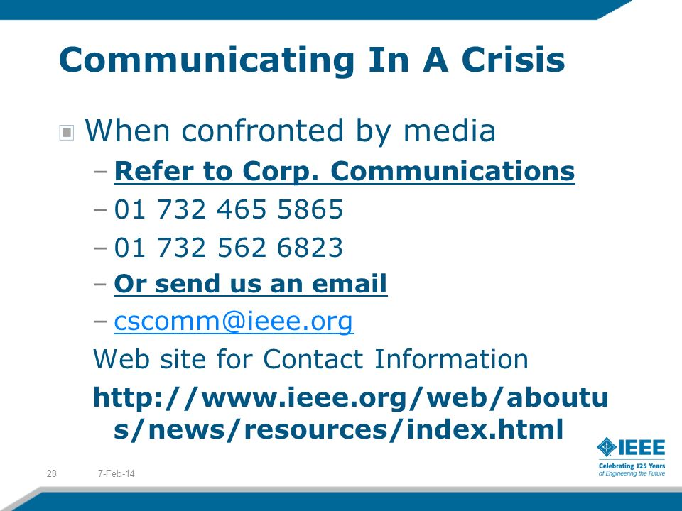 Communicating In A Crisis When confronted by media –Refer to Corp. Communications –01 732 465 5865 –01 732 562 6823 –Or send us an email –cscomm@ieee.