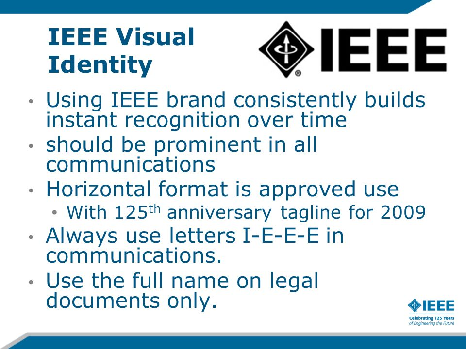 IEEE Visual Identity Using IEEE brand consistently builds instant recognition over time should be prominent in all communications Horizontal format is approved use With 125 th anniversary tagline for 2009 Always use letters I-E-E-E in communications.