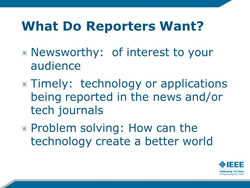 What Do Reporters Want? Newsworthy: of interest to your audience Timely: technology or applications being reported in the news and/or tech journals Pr
