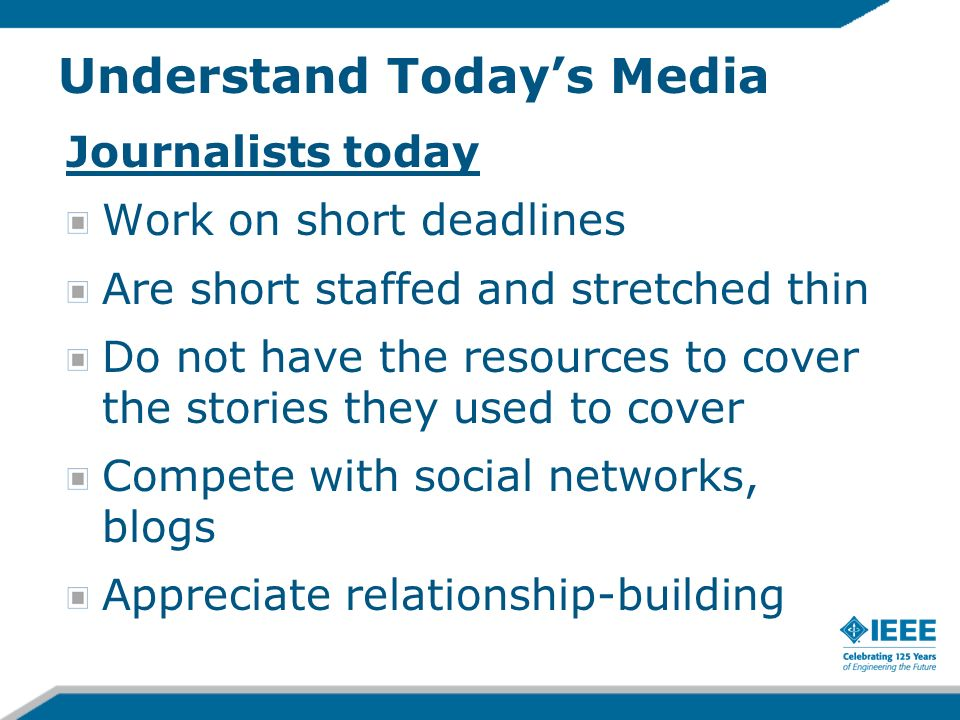 Understand Todays Media Journalists today Work on short deadlines Are short staffed and stretched thin Do not have the resources to cover the stories
