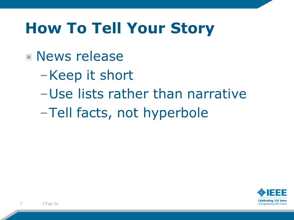 How To Tell Your Story News release –Keep it short –Use lists rather than narrative –Tell facts, not hyperbole 7-Feb-147
