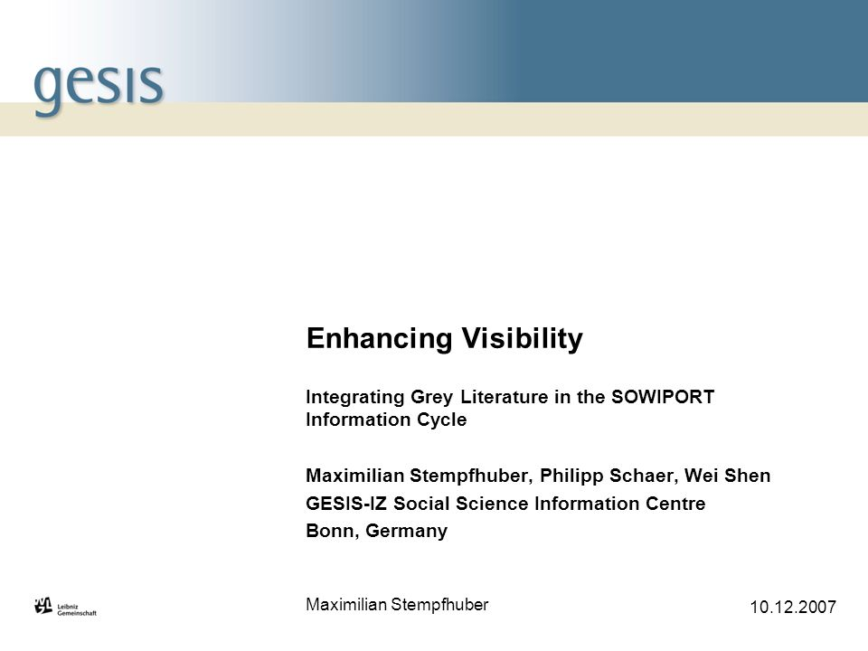 Maximilian Stempfhuber 10.12.2007 Enhancing Visibility Integrating Grey Literature in the SOWIPORT Information Cycle Maximilian Stempfhuber, Philipp Schaer, Wei Shen GESIS-IZ Social Science Information Centre Bonn, Germany