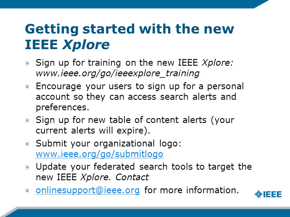 Getting started with the new IEEE Xplore Sign up for training on the new IEEE Xplore: www.ieee.org/go/ieeexplore_training Encourage your users to sign up for a personal account so they can access search alerts and preferences.