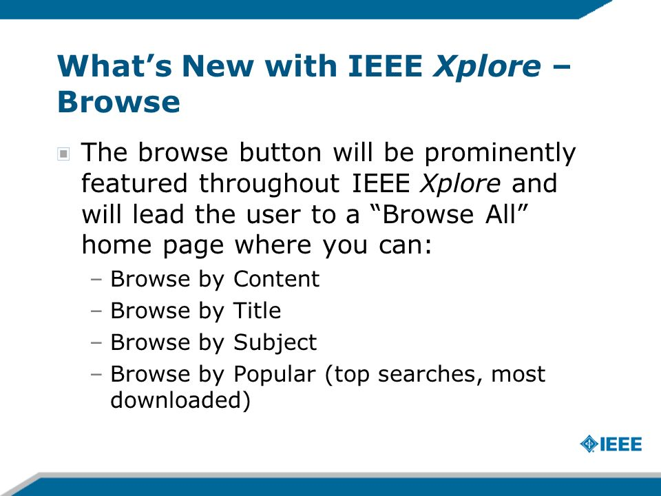 Whats New with IEEE Xplore – Browse The browse button will be prominently featured throughout IEEE Xplore and will lead the user to a Browse All home page where you can: –Browse by Content –Browse by Title –Browse by Subject –Browse by Popular (top searches, most downloaded)