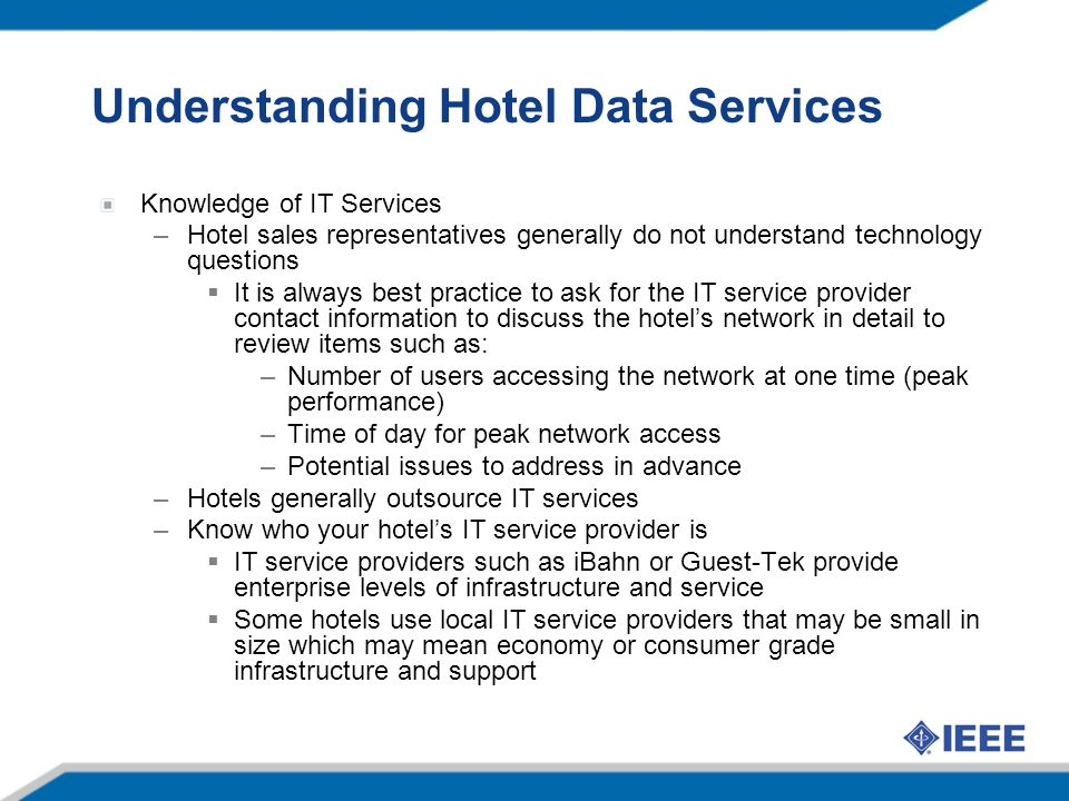 Understanding Hotel Data Services Knowledge of IT Services –Hotel sales representatives generally do not understand technology questions It is always best practice to ask for the IT service provider contact information to discuss the hotels network in detail to review items such as: –Number of users accessing the network at one time (peak performance) –Time of day for peak network access –Potential issues to address in advance –Hotels generally outsource IT services –Know who your hotels IT service provider is IT service providers such as iBahn or Guest-Tek provide enterprise levels of infrastructure and service Some hotels use local IT service providers that may be small in size which may mean economy or consumer grade infrastructure and support
