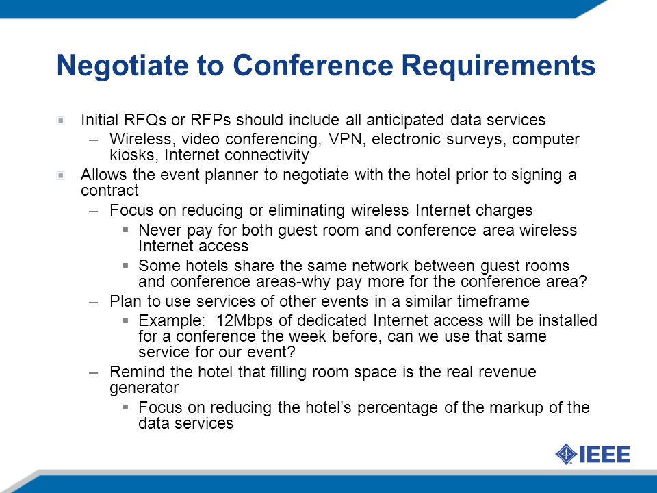 Negotiate to Conference Requirements Initial RFQs or RFPs should include all anticipated data services –Wireless, video conferencing, VPN, electronic surveys, computer kiosks, Internet connectivity Allows the event planner to negotiate with the hotel prior to signing a contract –Focus on reducing or eliminating wireless Internet charges Never pay for both guest room and conference area wireless Internet access Some hotels share the same network between guest rooms and conference areas-why pay more for the conference area.