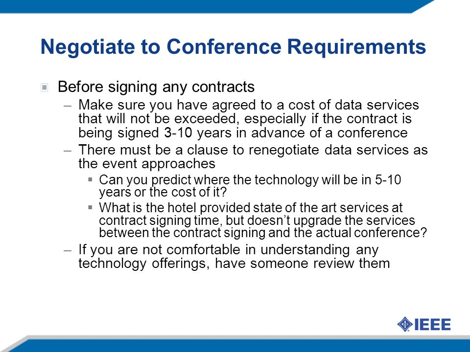 Negotiate to Conference Requirements Before signing any contracts –Make sure you have agreed to a cost of data services that will not be exceeded, especially if the contract is being signed 3-10 years in advance of a conference –There must be a clause to renegotiate data services as the event approaches Can you predict where the technology will be in 5-10 years or the cost of it.