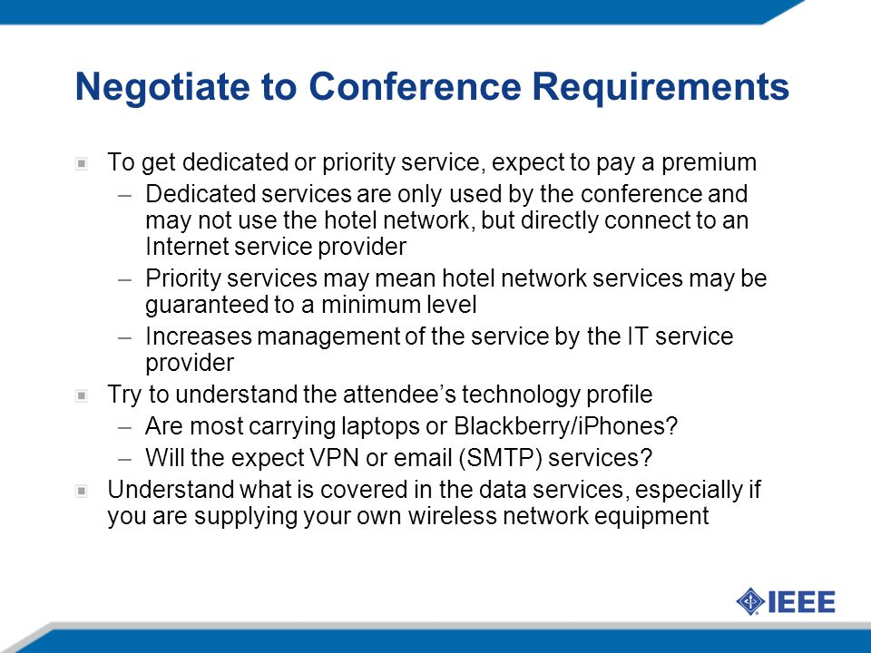Negotiate to Conference Requirements To get dedicated or priority service, expect to pay a premium –Dedicated services are only used by the conference and may not use the hotel network, but directly connect to an Internet service provider –Priority services may mean hotel network services may be guaranteed to a minimum level –Increases management of the service by the IT service provider Try to understand the attendees technology profile –Are most carrying laptops or Blackberry/iPhones.