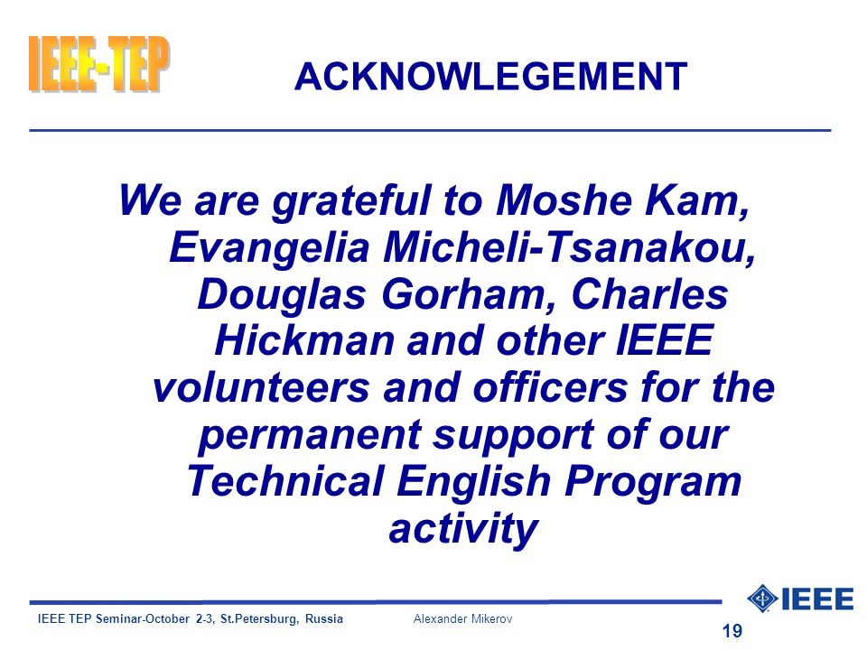 IEEE TEP Seminar-October 2-3, St.Petersburg, Russia Alexander Mikerov 19 ACKNOWLEGEMENT We are grateful to Moshe Kam, Evangelia Micheli-Tsanakou, Douglas Gorham, Charles Hickman and other IEEE volunteers and officers for the permanent support of our Technical English Program activity