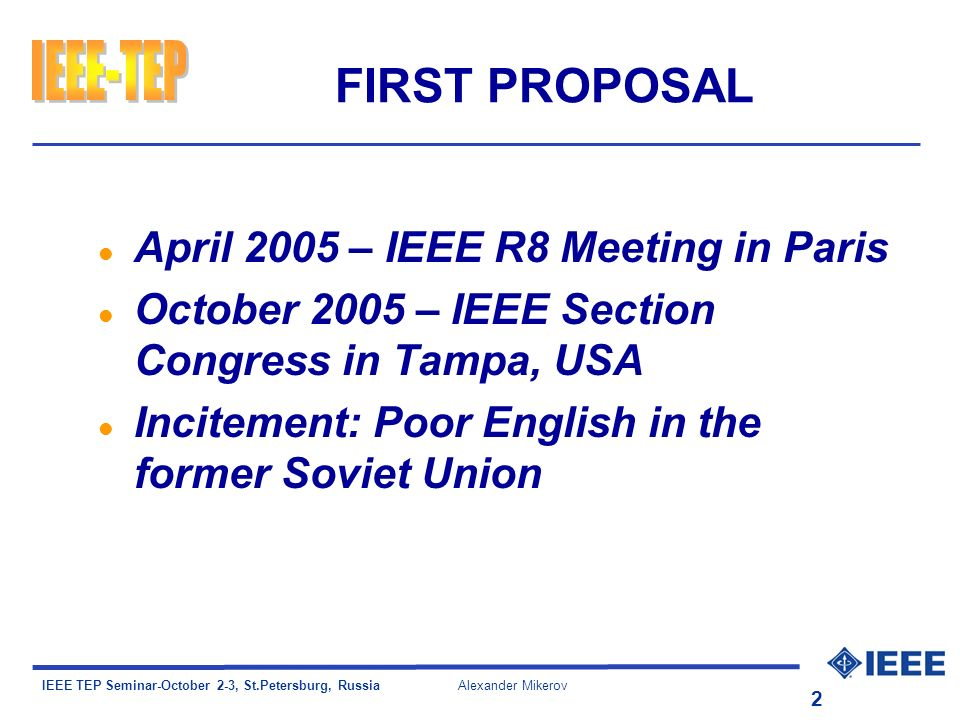 IEEE TEP Seminar-October 2-3, St.Petersburg, Russia Alexander Mikerov 2 FIRST PROPOSAL l April 2005 – IEEE R8 Meeting in Paris l October 2005 – IEEE Section Congress in Tampa, USA l Incitement: Poor English in the former Soviet Union