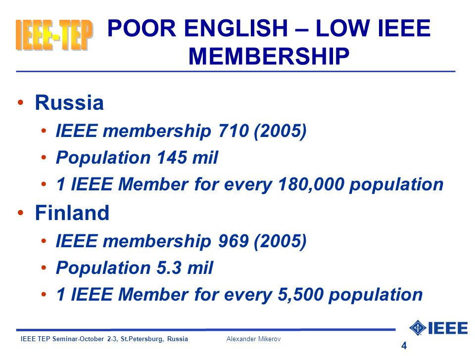 IEEE TEP Seminar-October 2-3, St.Petersburg, Russia Alexander Mikerov 4 POOR ENGLISH – LOW IEEE MEMBERSHIP Russia IEEE membership 710 (2005) Population 145 mil 1 IEEE Member for every 180,000 population Finland IEEE membership 969 (2005) Population 5.3 mil 1 IEEE Member for every 5,500 population