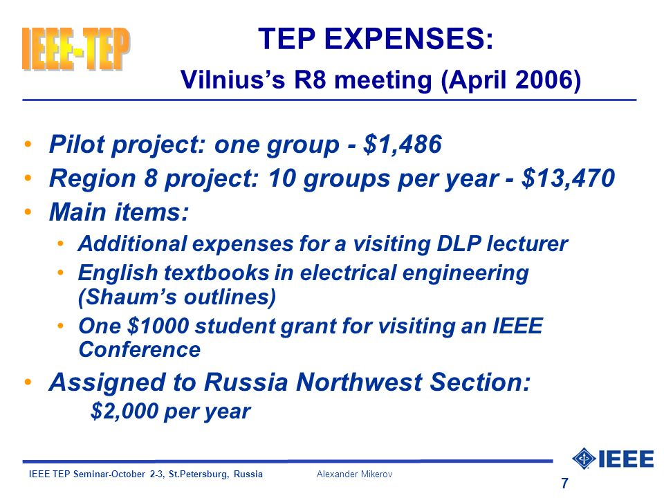IEEE TEP Seminar-October 2-3, St.Petersburg, Russia Alexander Mikerov 7 TEP EXPENSES: Vilniuss R8 meeting (April 2006) Pilot project: one group - $1,486 Region 8 project: 10 groups per year - $13,470 Main items: Additional expenses for a visiting DLP lecturer English textbooks in electrical engineering (Shaums outlines) One $1000 student grant for visiting an IEEE Conference Assigned to Russia Northwest Section: $2,000 per year