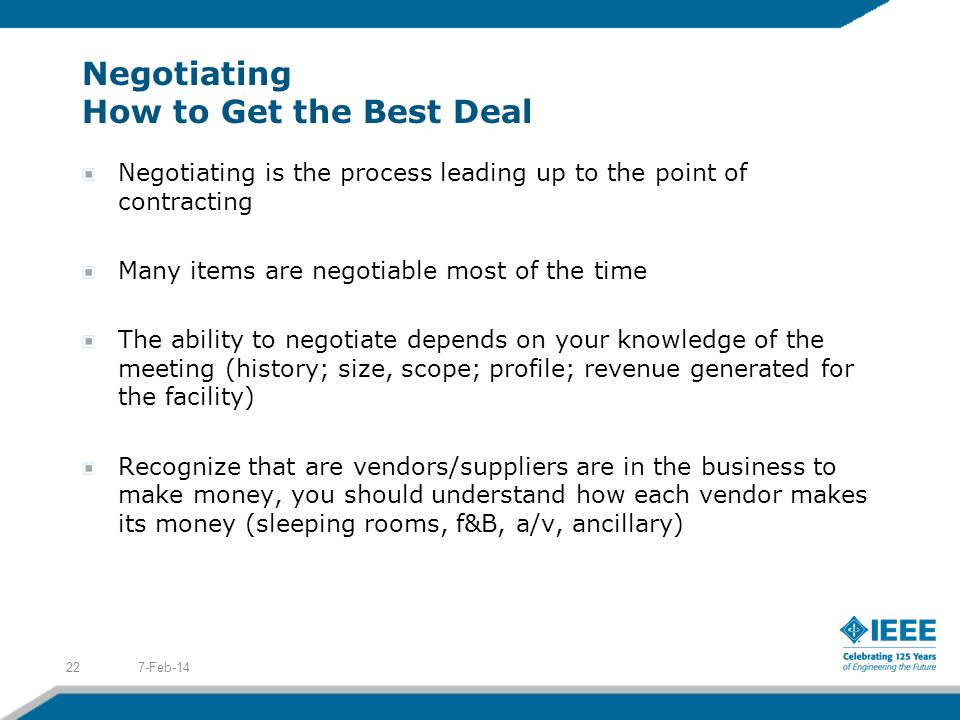 Negotiating How to Get the Best Deal Negotiating is the process leading up to the point of contracting Many items are negotiable most of the time The ability to negotiate depends on your knowledge of the meeting (history; size, scope; profile; revenue generated for the facility) Recognize that are vendors/suppliers are in the business to make money, you should understand how each vendor makes its money (sleeping rooms, f&B, a/v, ancillary) 7-Feb-1422
