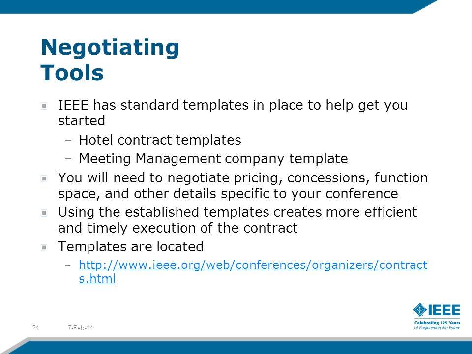 Negotiating Tools IEEE has standard templates in place to help get you started –Hotel contract templates –Meeting Management company template You will