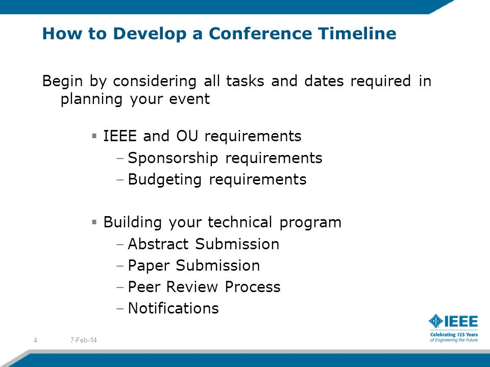 How to Develop a Conference Timeline Begin by considering all tasks and dates required in planning your event IEEE and OU requirements –Sponsorship re