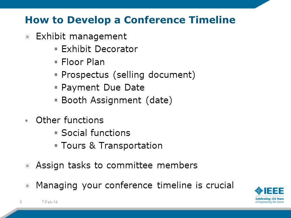 How to Develop a Conference Timeline Exhibit management Exhibit Decorator Floor Plan Prospectus (selling document) Payment Due Date Booth Assignment (date) Other functions Social functions Tours & Transportation Assign tasks to committee members Managing your conference timeline is crucial 7-Feb-146