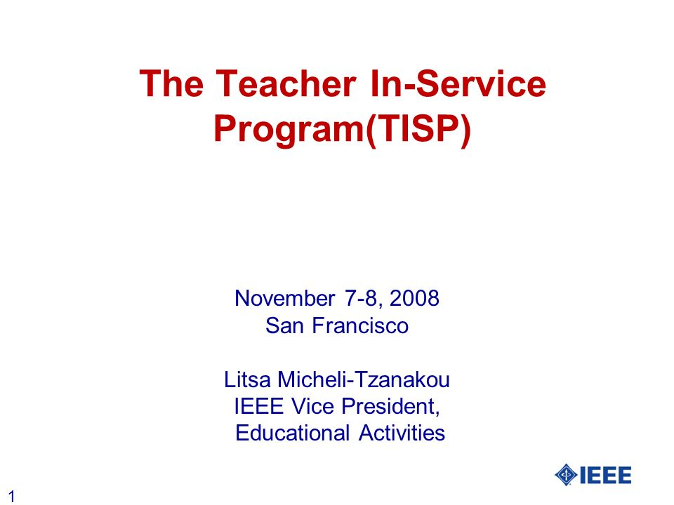 1 The Teacher In-Service Program(TISP) November 7-8, 2008 San Francisco Litsa Micheli-Tzanakou IEEE Vice President, Educational Activities