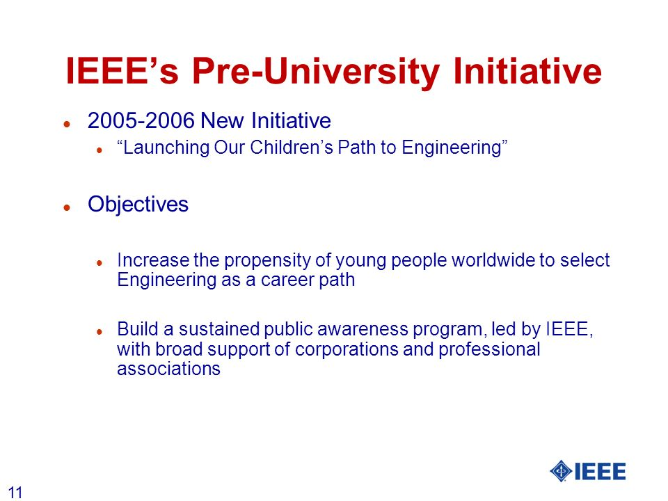 11 IEEEs Pre-University Initiative l 2005-2006 New Initiative l Launching Our Childrens Path to Engineering l Objectives l Increase the propensity of