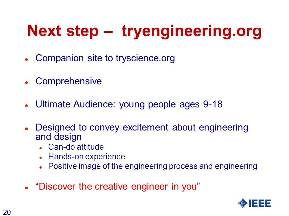 20 Next step – tryengineering.org l Companion site to tryscience.org l Comprehensive l Ultimate Audience: young people ages 9-18 l Designed to convey