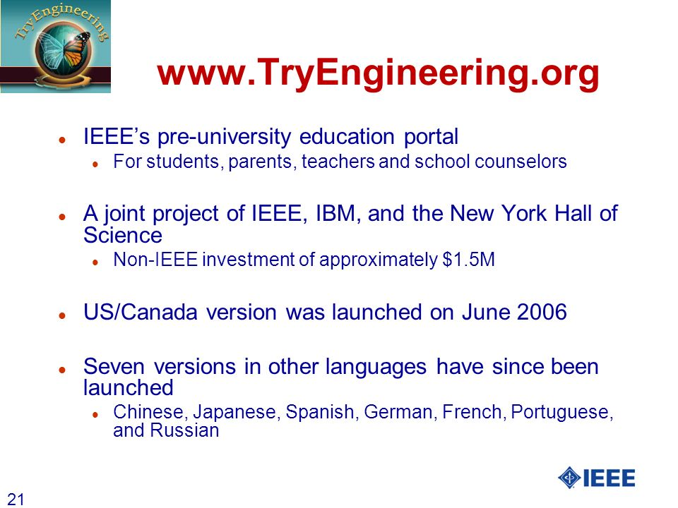 21 www.TryEngineering.org l IEEEs pre-university education portal l For students, parents, teachers and school counselors l A joint project of IEEE, I