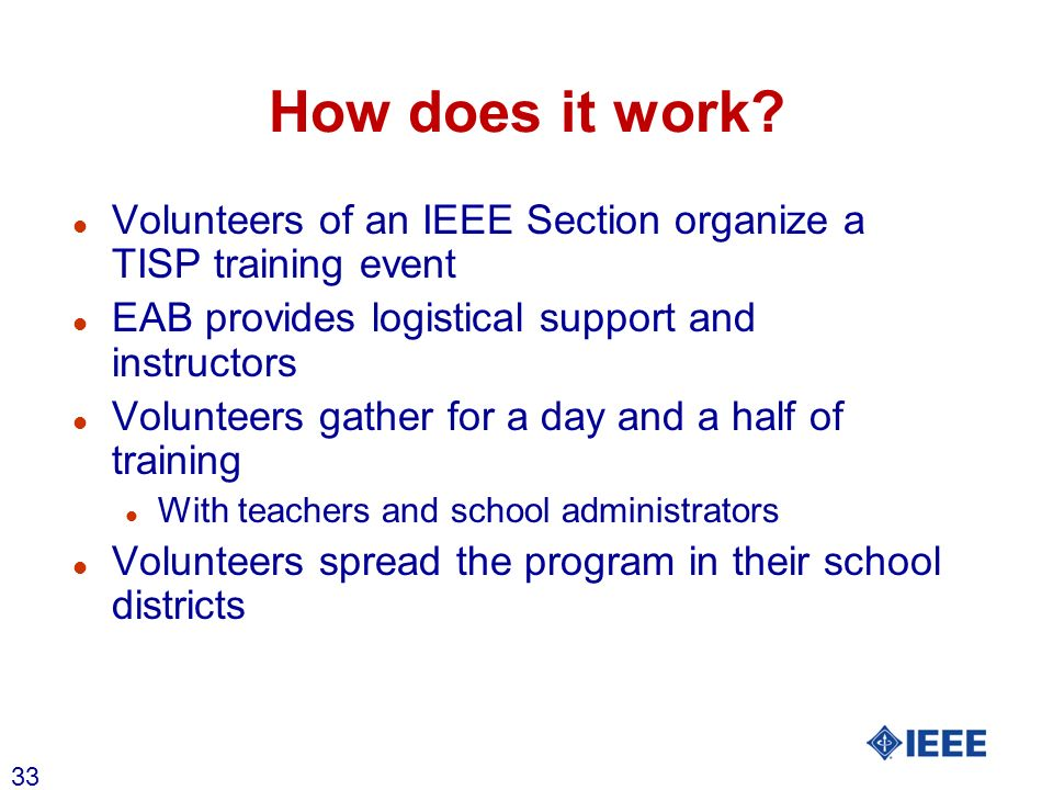 33 How does it work? l Volunteers of an IEEE Section organize a TISP training event l EAB provides logistical support and instructors l Volunteers gat