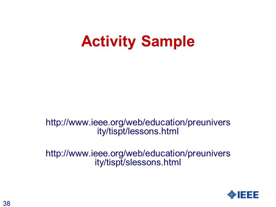 38 Activity Sample http://www.ieee.org/web/education/preunivers ity/tispt/lessons.html http://www.ieee.org/web/education/preunivers ity/tispt/slessons