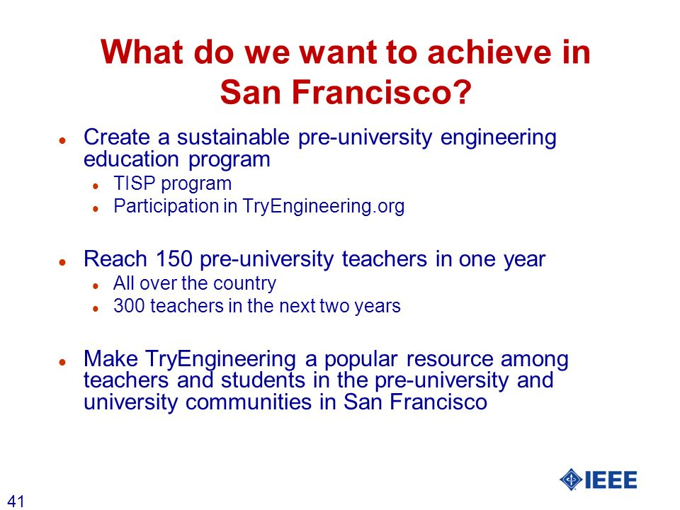 41 What do we want to achieve in San Francisco? l Create a sustainable pre-university engineering education program l TISP program l Participation in
