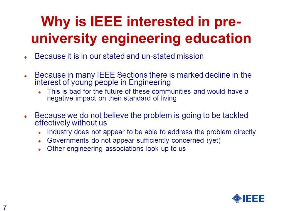 7 Why is IEEE interested in pre- university engineering education l Because it is in our stated and un-stated mission l Because in many IEEE Sections