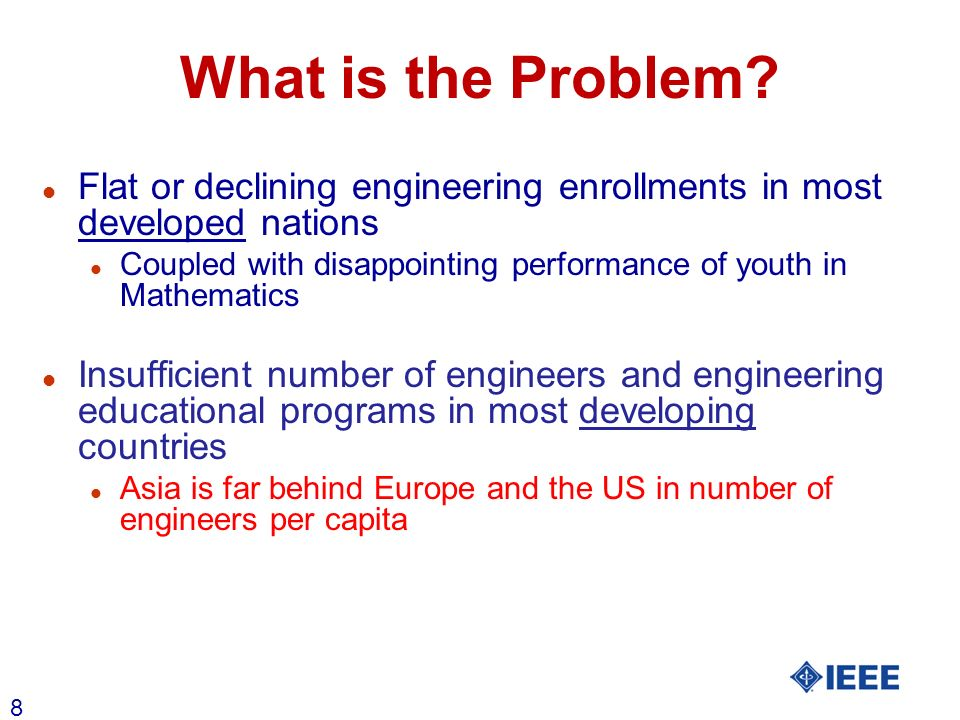 8 What is the Problem? l Flat or declining engineering enrollments in most developed nations l Coupled with disappointing performance of youth in Math