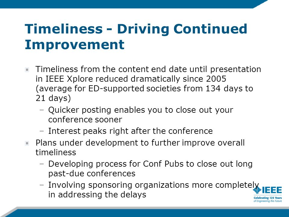Timeliness - Driving Continued Improvement Timeliness from the content end date until presentation in IEEE Xplore reduced dramatically since 2005 (ave