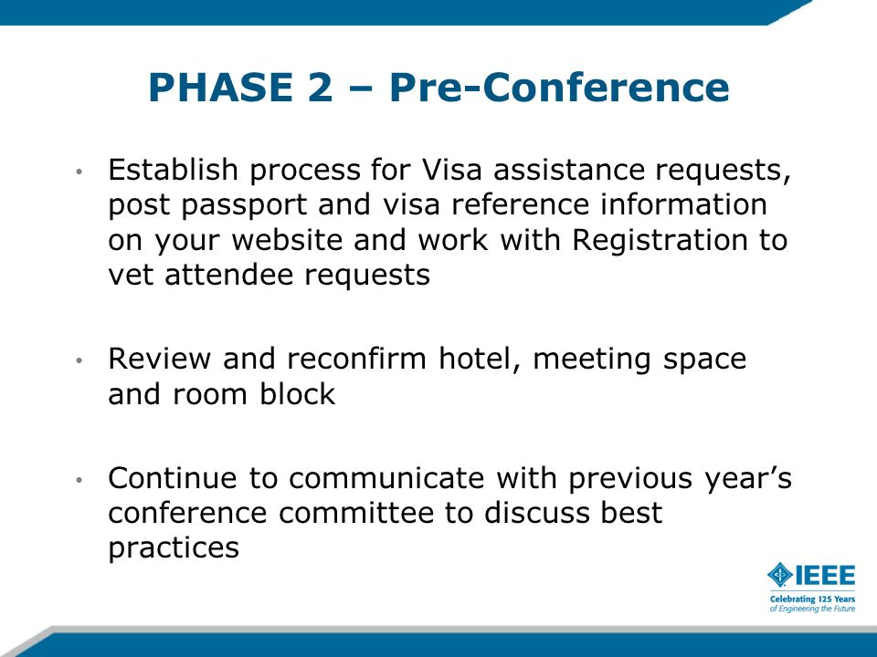 PHASE 2 – Pre-Conference Establish process for Visa assistance requests, post passport and visa reference information on your website and work with Registration to vet attendee requests Review and reconfirm hotel, meeting space and room block Continue to communicate with previous years conference committee to discuss best practices