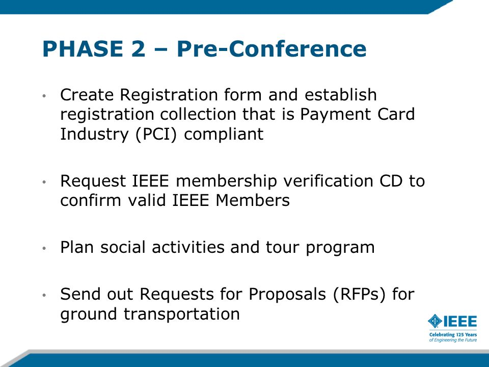 PHASE 2 – Pre-Conference Create Registration form and establish registration collection that is Payment Card Industry (PCI) compliant Request IEEE membership verification CD to confirm valid IEEE Members Plan social activities and tour program Send out Requests for Proposals (RFPs) for ground transportation