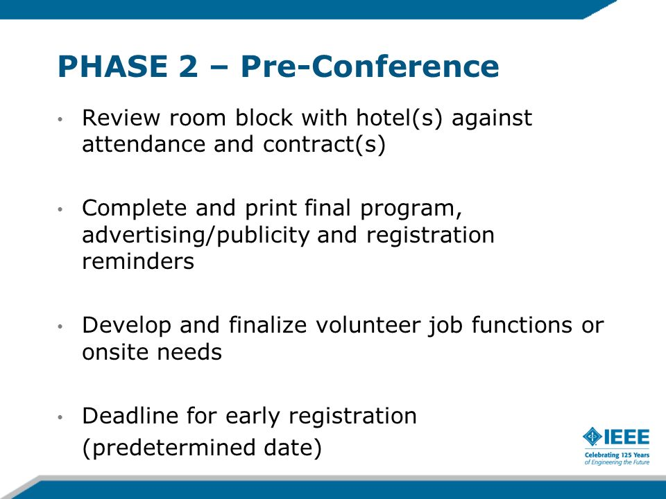 PHASE 2 – Pre-Conference Review room block with hotel(s) against attendance and contract(s) Complete and print final program, advertising/publicity and registration reminders Develop and finalize volunteer job functions or onsite needs Deadline for early registration (predetermined date)