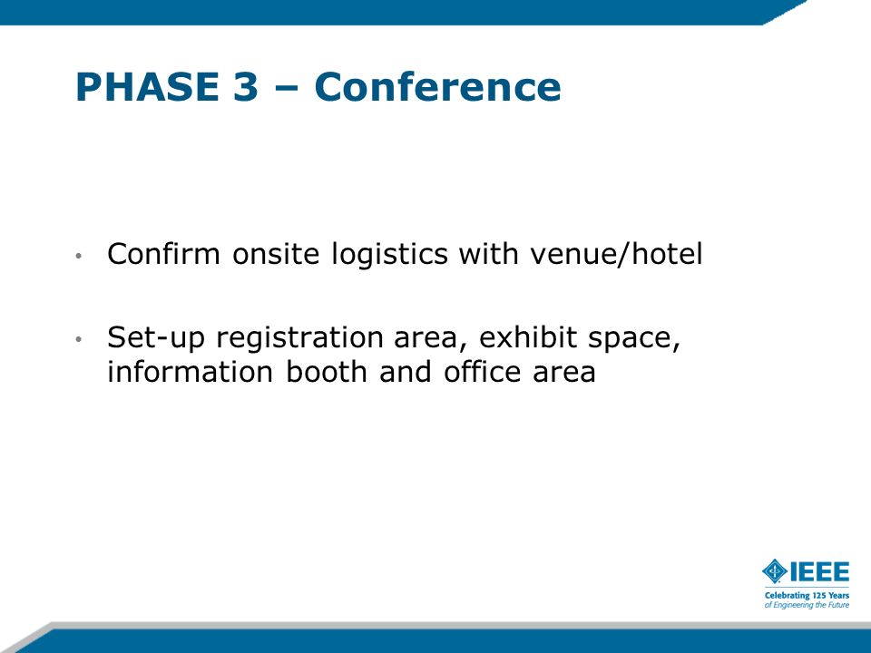 PHASE 3 – Conference Confirm onsite logistics with venue/hotel Set-up registration area, exhibit space, information booth and office area