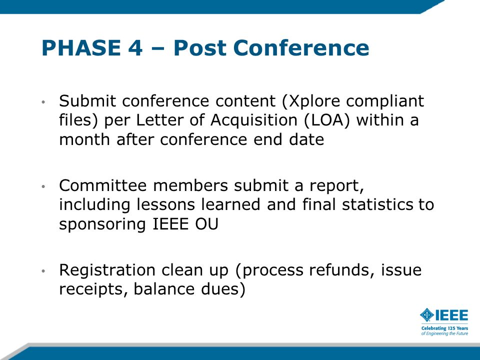 PHASE 4 – Post Conference Submit conference content (Xplore compliant files) per Letter of Acquisition (LOA) within a month after conference end date Committee members submit a report, including lessons learned and final statistics to sponsoring IEEE OU Registration clean up (process refunds, issue receipts, balance dues)