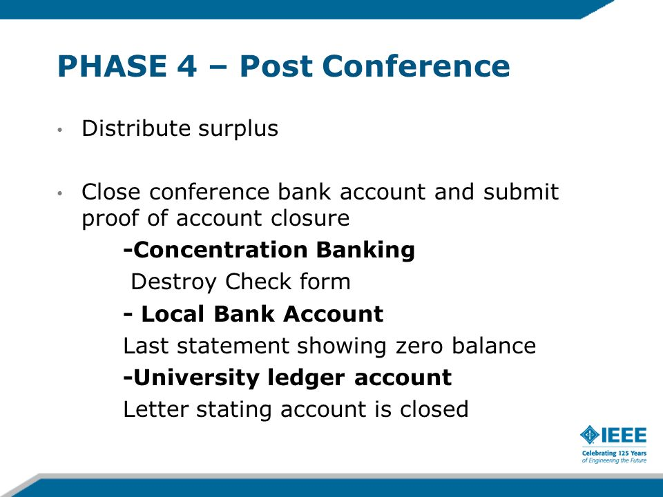 PHASE 4 – Post Conference Distribute surplus Close conference bank account and submit proof of account closure -Concentration Banking Destroy Check form - Local Bank Account Last statement showing zero balance -University ledger account Letter stating account is closed