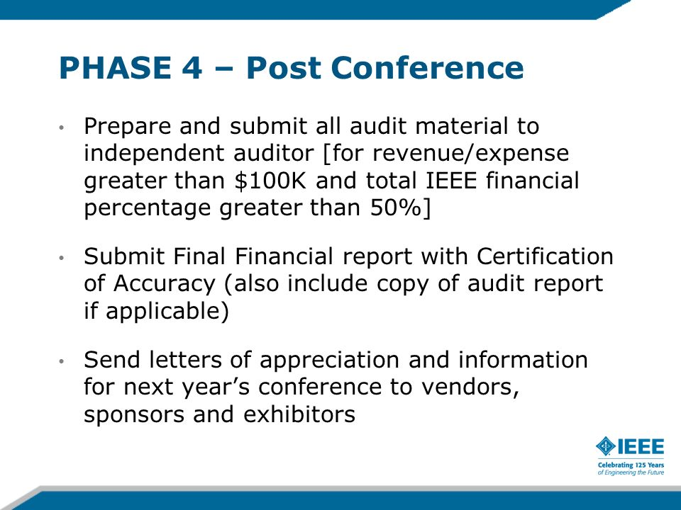 PHASE 4 – Post Conference Prepare and submit all audit material to independent auditor [for revenue/expense greater than $100K and total IEEE financial percentage greater than 50%] Submit Final Financial report with Certification of Accuracy (also include copy of audit report if applicable) Send letters of appreciation and information for next years conference to vendors, sponsors and exhibitors