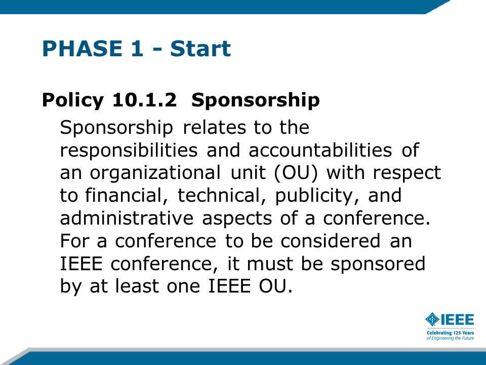 Policy 10.1.2 Sponsorship Sponsorship relates to the responsibilities and accountabilities of an organizational unit (OU) with respect to financial, technical, publicity, and administrative aspects of a conference.