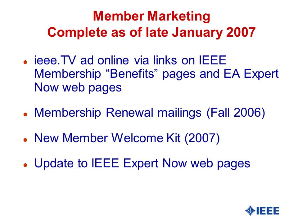 Member Marketing Complete as of late January 2007 l ieee.TV ad online via links on IEEE Membership Benefits pages and EA Expert Now web pages l Membership Renewal mailings (Fall 2006) l New Member Welcome Kit (2007) l Update to IEEE Expert Now web pages