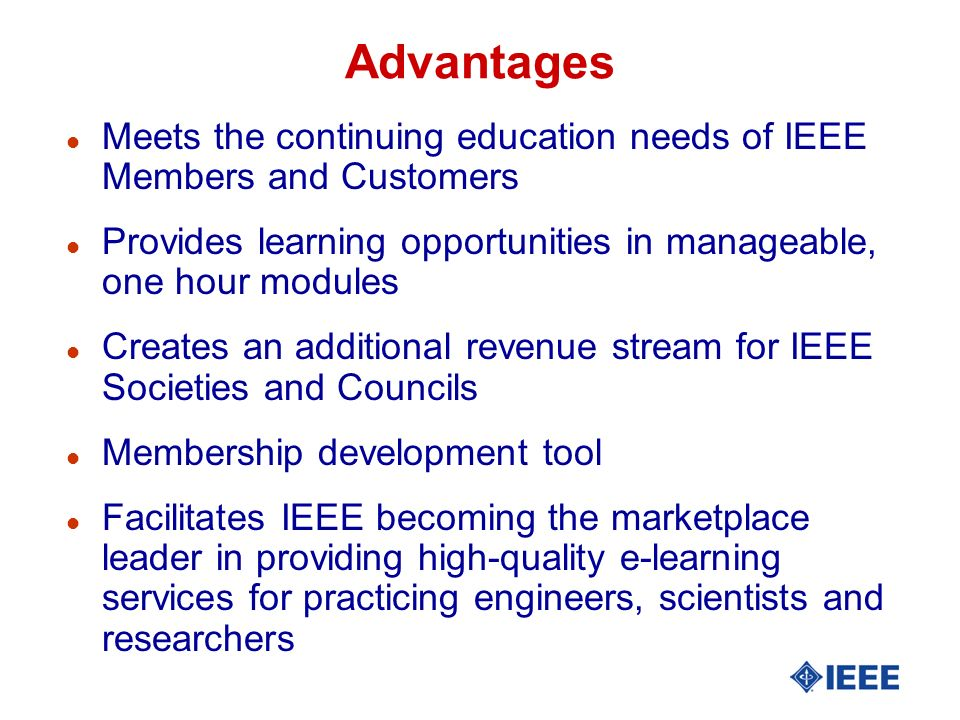Advantages l Meets the continuing education needs of IEEE Members and Customers l Provides learning opportunities in manageable, one hour modules l Creates an additional revenue stream for IEEE Societies and Councils l Membership development tool l Facilitates IEEE becoming the marketplace leader in providing high-quality e-learning services for practicing engineers, scientists and researchers