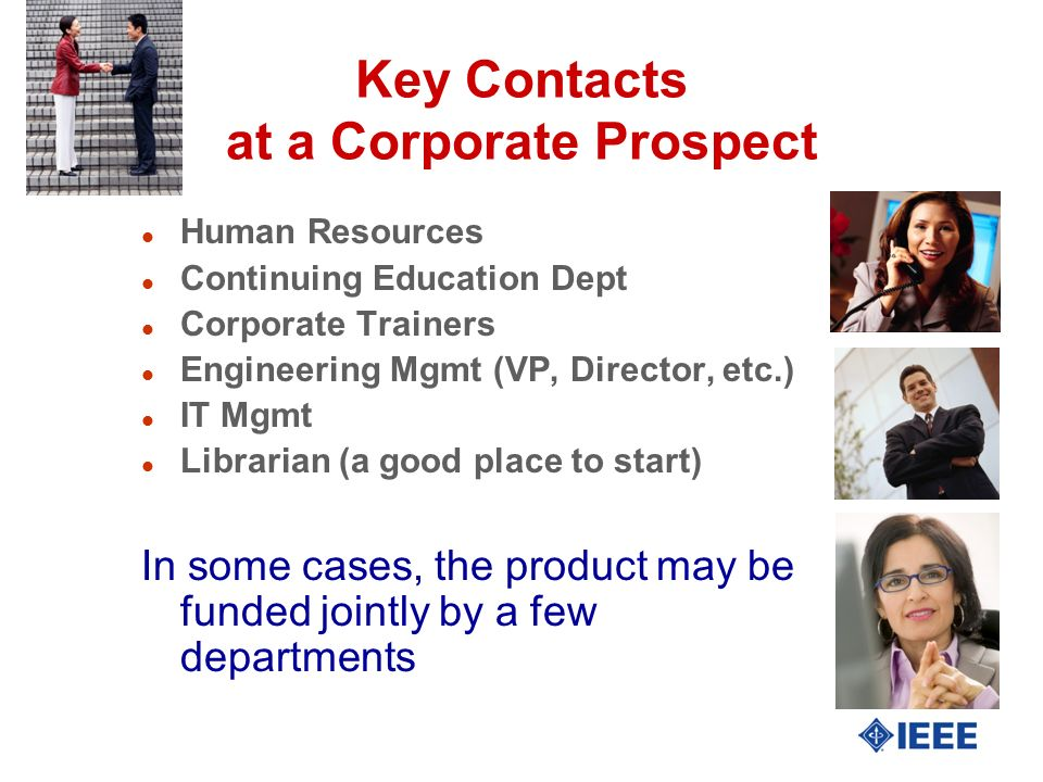 Key Contacts at a Corporate Prospect l Human Resources l Continuing Education Dept l Corporate Trainers l Engineering Mgmt (VP, Director, etc.) l IT Mgmt l Librarian (a good place to start) In some cases, the product may be funded jointly by a few departments