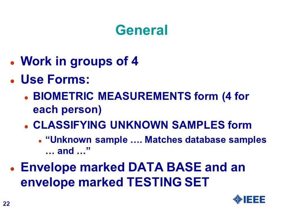 22 General l Work in groups of 4 l Use Forms: l BIOMETRIC MEASUREMENTS form (4 for each person) l CLASSIFYING UNKNOWN SAMPLES form l Unknown sample ….