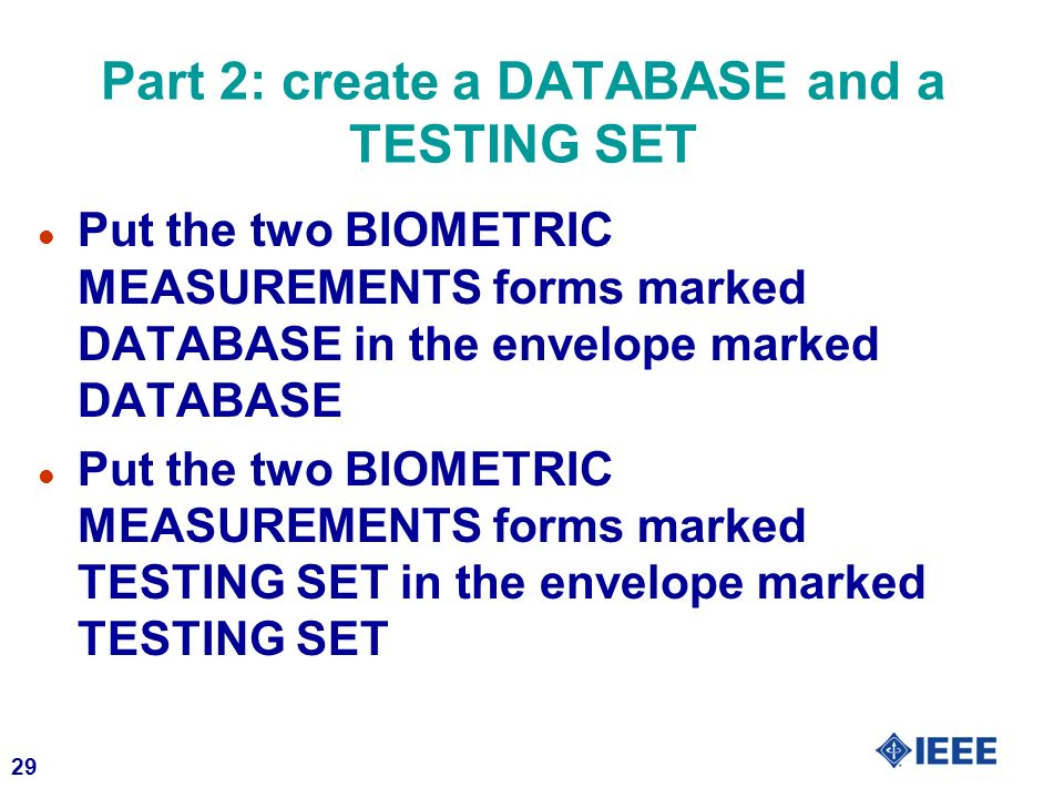 29 Part 2: create a DATABASE and a TESTING SET l Put the two BIOMETRIC MEASUREMENTS forms marked DATABASE in the envelope marked DATABASE l Put the tw