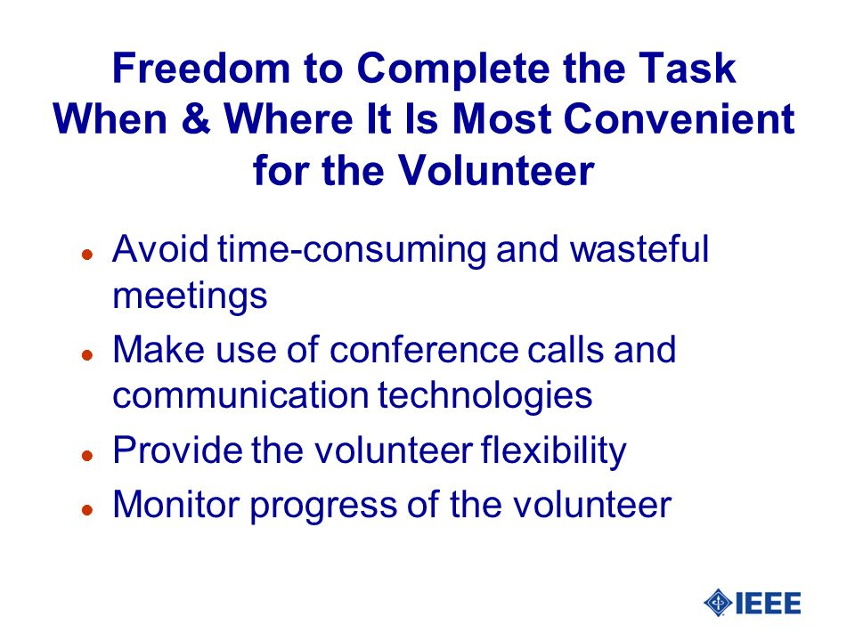 Freedom to Complete the Task When & Where It Is Most Convenient for the Volunteer l Avoid time-consuming and wasteful meetings l Make use of conferenc