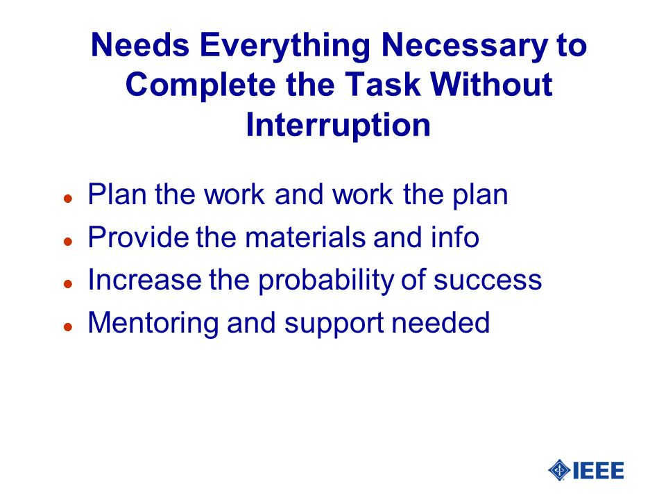 Needs Everything Necessary to Complete the Task Without Interruption l Plan the work and work the plan l Provide the materials and info l Increase the