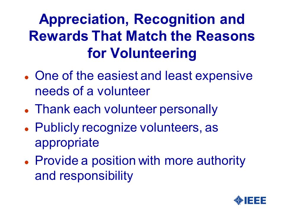 Appreciation, Recognition and Rewards That Match the Reasons for Volunteering l One of the easiest and least expensive needs of a volunteer l Thank ea