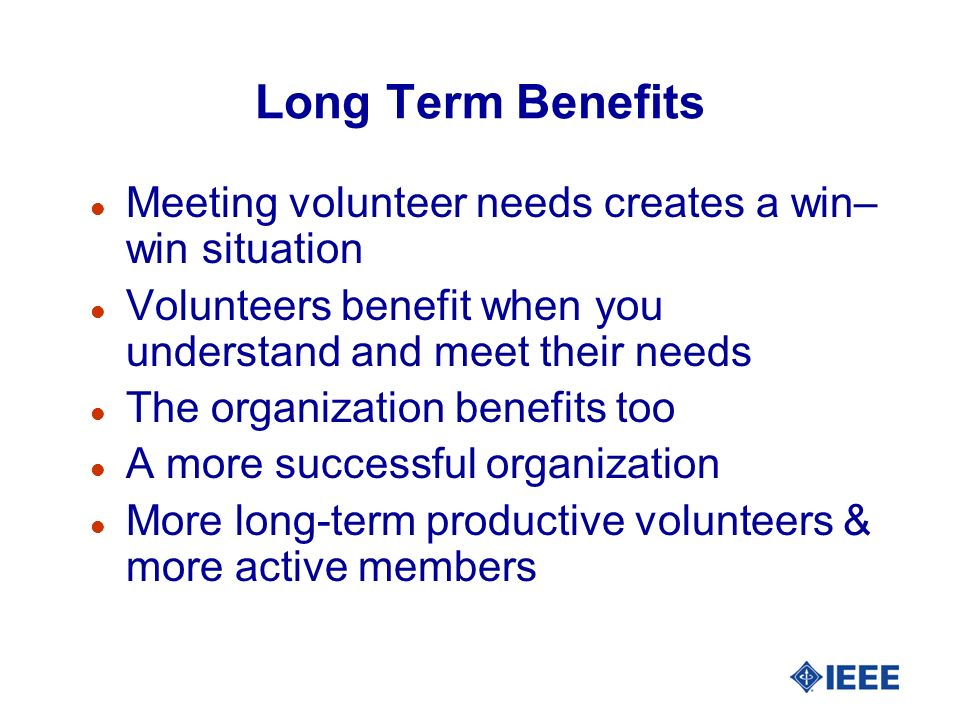 Long Term Benefits l Meeting volunteer needs creates a win– win situation l Volunteers benefit when you understand and meet their needs l The organiza