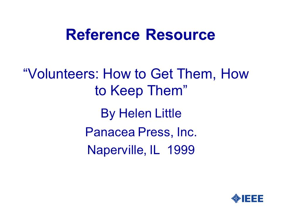 Reference Resource Volunteers: How to Get Them, How to Keep Them By Helen Little Panacea Press, Inc. Naperville, IL 1999